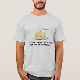 You're not grown up 'til you run out of birthdays T-Shirt
