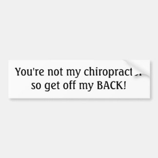 You're not my chiropractor so get off my BACK! Bumper Sticker