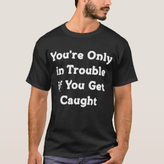 You're Only in Trouble if You Get Caught T-Shirt