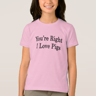 You're Right I Love Pigs T-Shirt