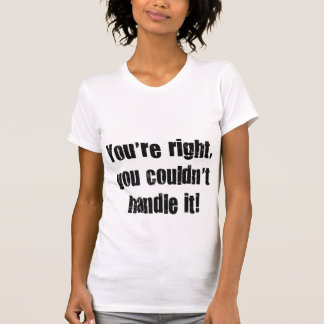 You're right, you couldn' t handle it! T-Shirt