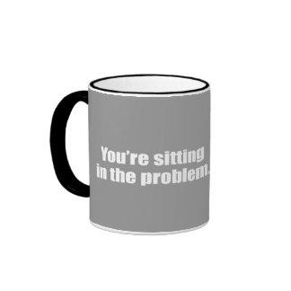 You're sitting in the problem. ringer mug