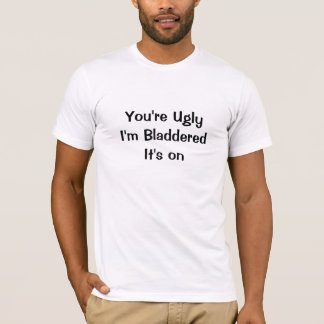 You're Ugly I'm Bladdered It's on T-Shirt