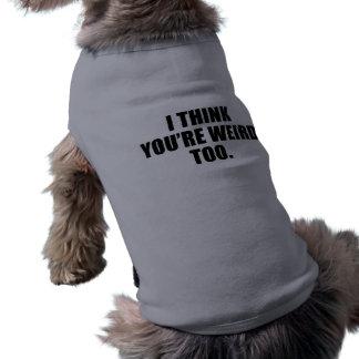 You're Weird Too Dog T-Shirts Doggie Shirt