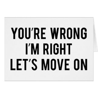 You're Wrong. I'm Right. Let's Move On. Card