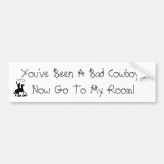 You've Been A Bad Cowboy....Now Go To ... Bumper Sticker