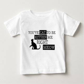 You've cat to be kitten meow funny baby T-Shirt