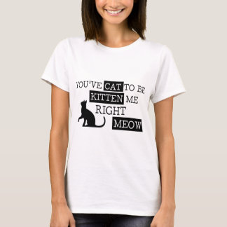 You've cat to be kitten meow funny T-Shirt