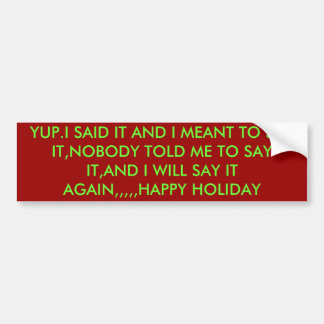 YUP.I SAID IT AND I MEANT TO SAY IT,NOBODY TOLD... CAR BUMPER STICKER