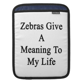 Zebras Give A Meaning To My Life Sleeves For iPads